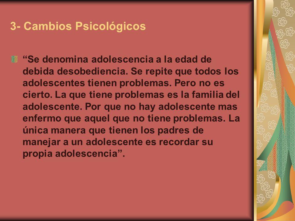 3- Cambios Psicológicos Se denomina adolescencia a la edad de debida desobediencia. Se repite que todos los adolescentes tienen problemas. Pero no es