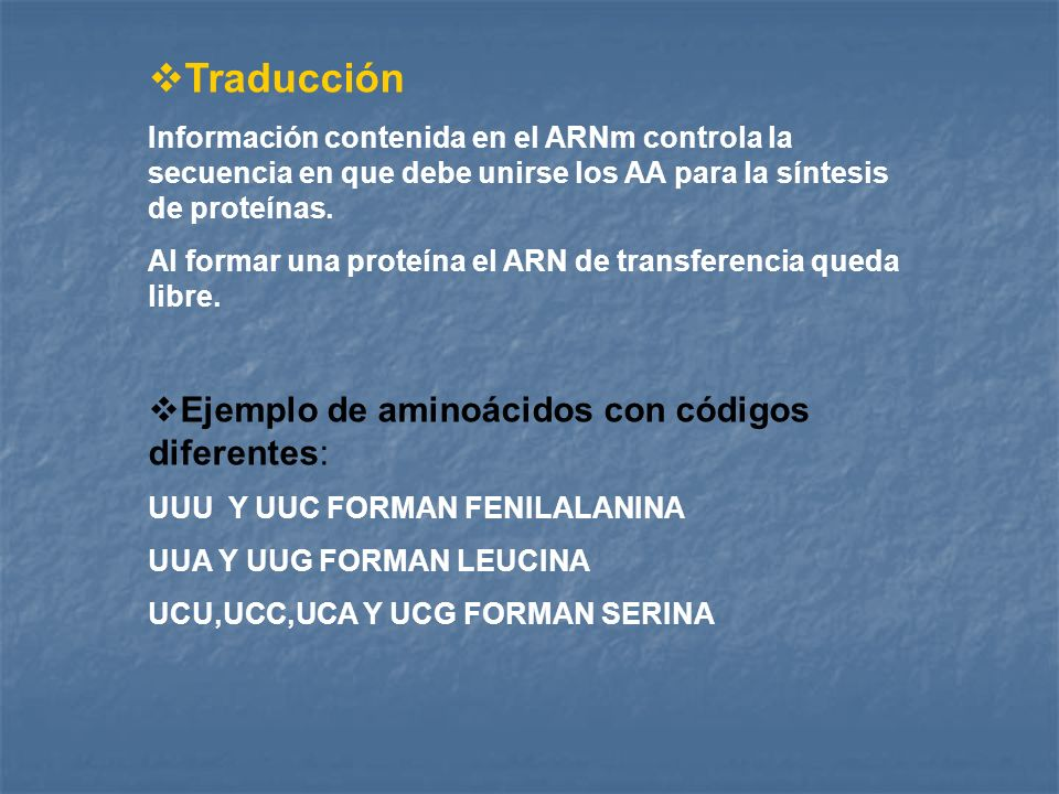 Traducción Información contenida en el ARNm controla la secuencia en que debe unirse los AA para la síntesis de proteínas. Al formar una proteína el A