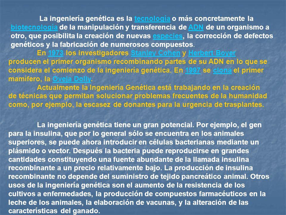 La ingeniería genética es la tecnología o más concretamente la biotecnología de la manipulación y transferencia de ADN de un organismo a otro, que pos