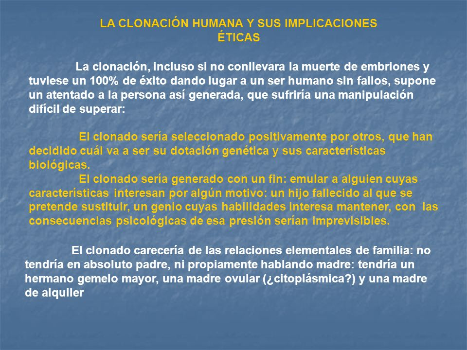 LA CLONACIÓN HUMANA Y SUS IMPLICACIONES ÉTICAS La clonación, incluso si no conllevara la muerte de embriones y tuviese un 100% de éxito dando lugar a