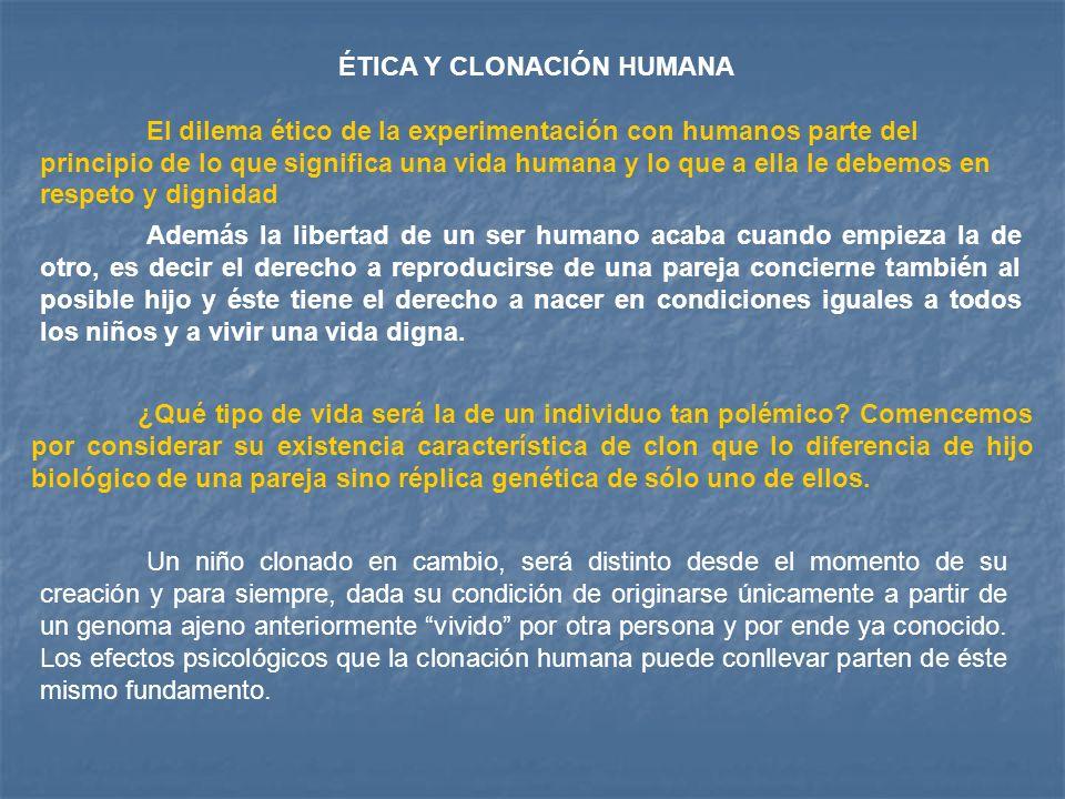 ÉTICA Y CLONACIÓN HUMANA El dilema ético de la experimentación con humanos parte del principio de lo que significa una vida humana y lo que a ella le