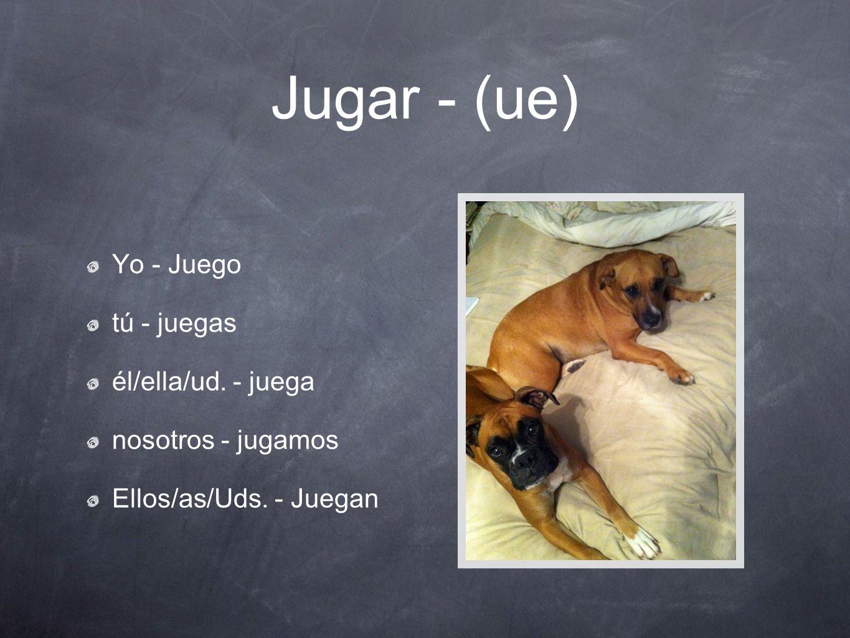 Jugar - (ue) Yo - Juego tú - juegas él/ella/ud. - juega nosotros - jugamos Ellos/as/Uds. - Juegan