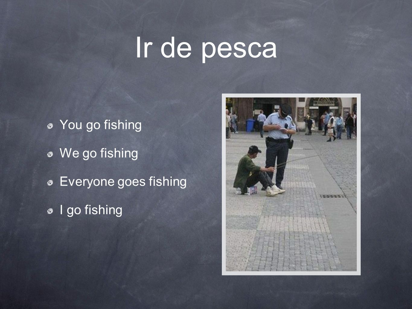 Ir de pesca You go fishing We go fishing Everyone goes fishing I go fishing