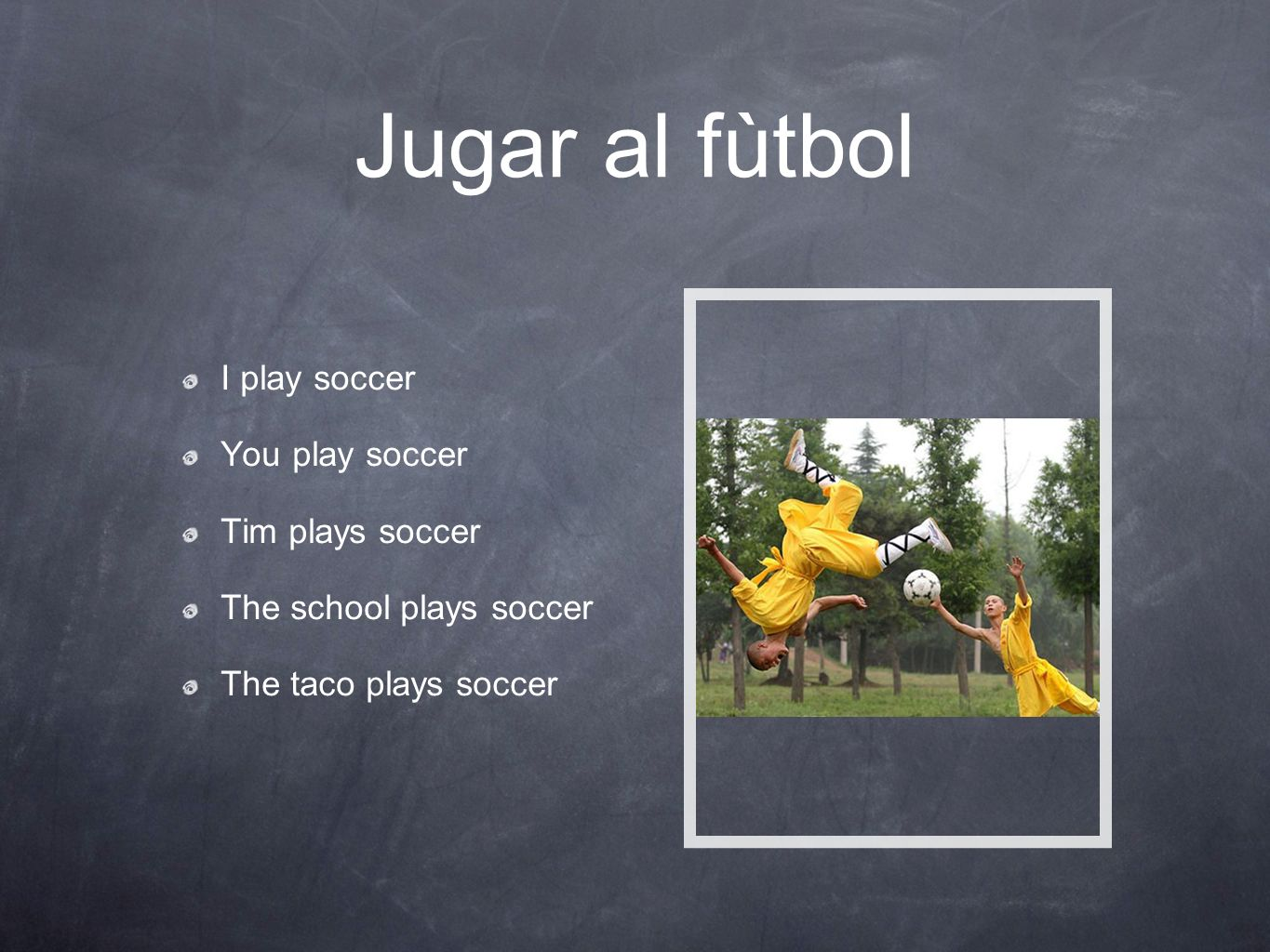 Jugar al fùtbol I play soccer You play soccer Tim plays soccer The school plays soccer The taco plays soccer