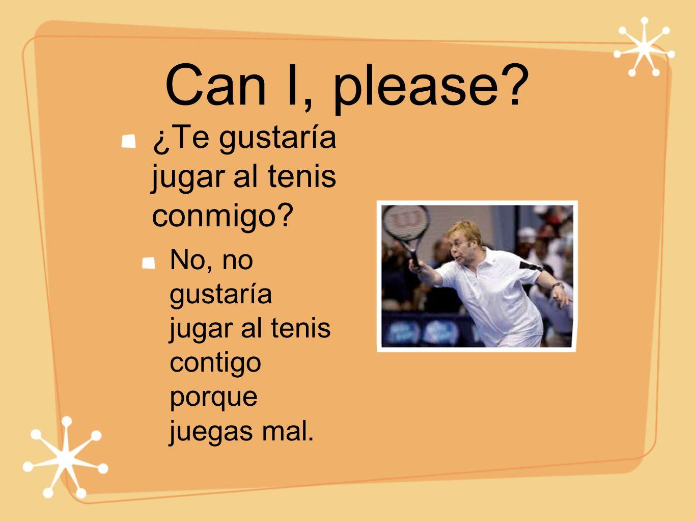 Can I, please? ¿Te gustaría jugar al tenis conmigo? No, no gustaría jugar al tenis contigo porque juegas mal.