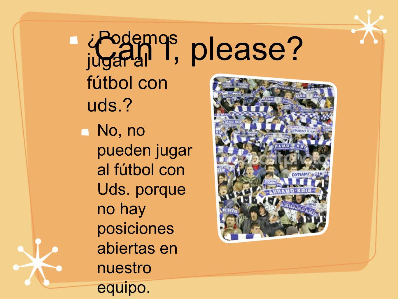 Can I, please? ¿Podemos jugar al fútbol con uds.? No, no pueden jugar al fútbol con Uds. porque no hay posiciones abiertas en nuestro equipo.