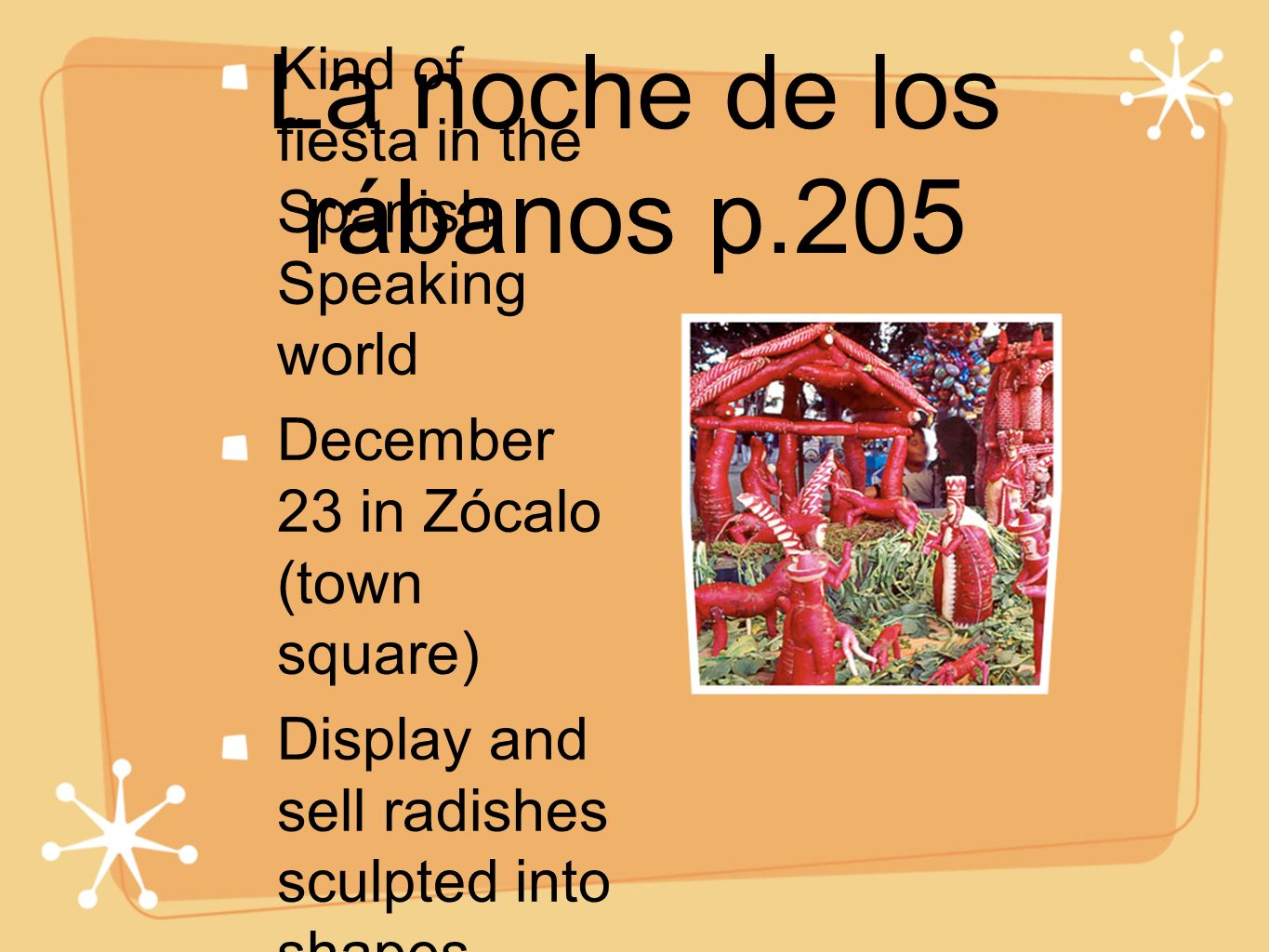 La noche de los rábanos p.205 Kind of fiesta in the Spanish Speaking world December 23 in Zócalo (town square) Display and sell radishes sculpted into shapes.