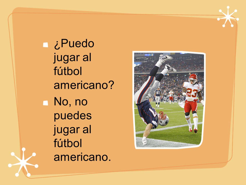 ¿Puedo jugar al fútbol americano No, no puedes jugar al fútbol americano.
