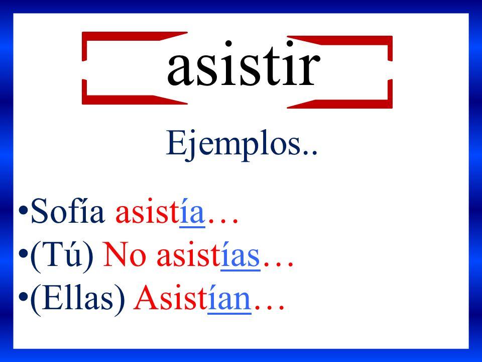 Ejemplos.. Sofía asistía… (Tú) No asistías… (Ellas) Asistían… asistir