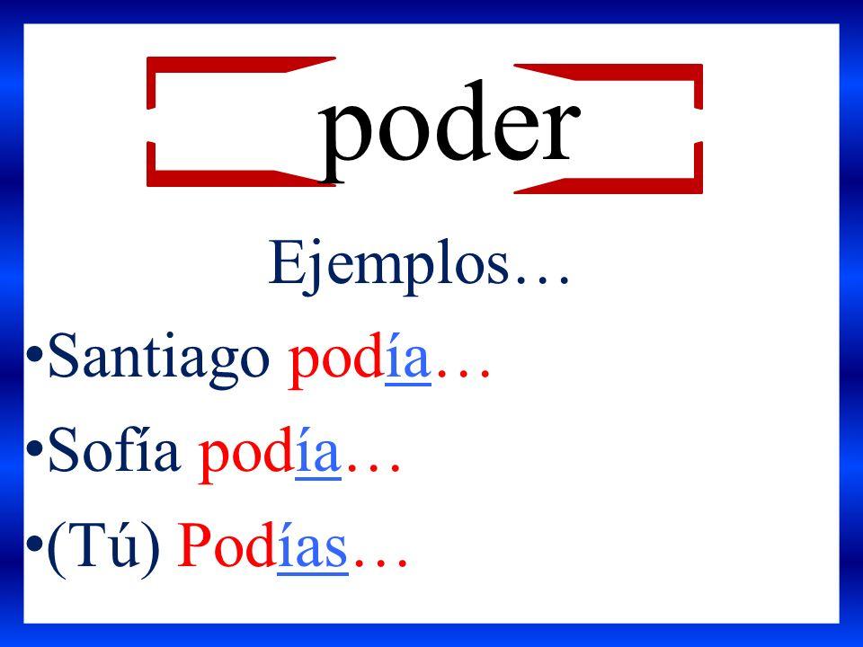 Ejemplos… Santiago podía… Sofía podía… (Tú) Podías… poder