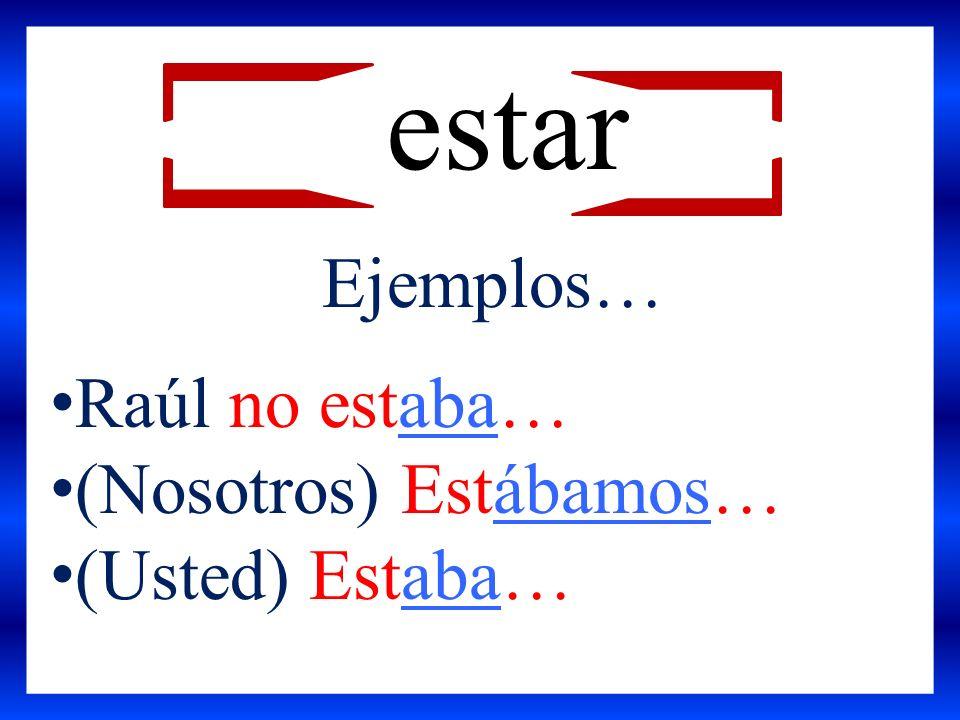 Ejemplos… Raúl no estaba… (Nosotros) Estábamos… (Usted) Estaba… estar