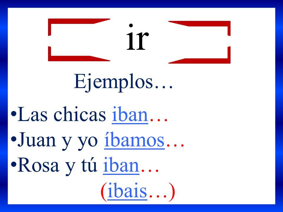 Ejemplos… Las chicas iban… Juan y yo íbamos… Rosa y tú iban… (ibais…) ir
