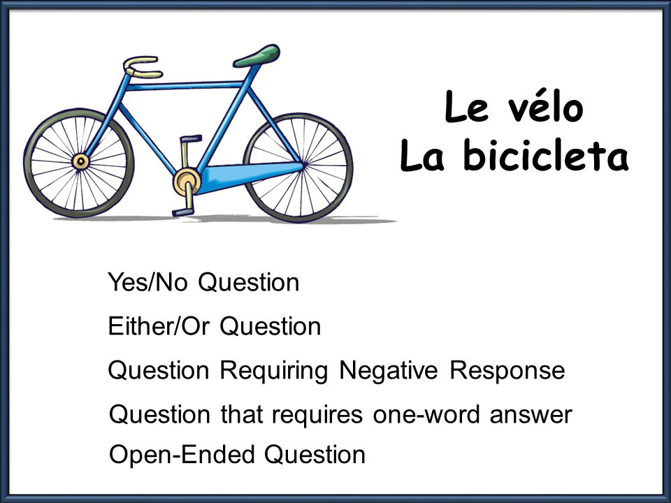 Le vélo La bicicleta Yes/No Question Either/Or Question Question Requiring Negative Response Question that requires one-word answer Open-Ended Question