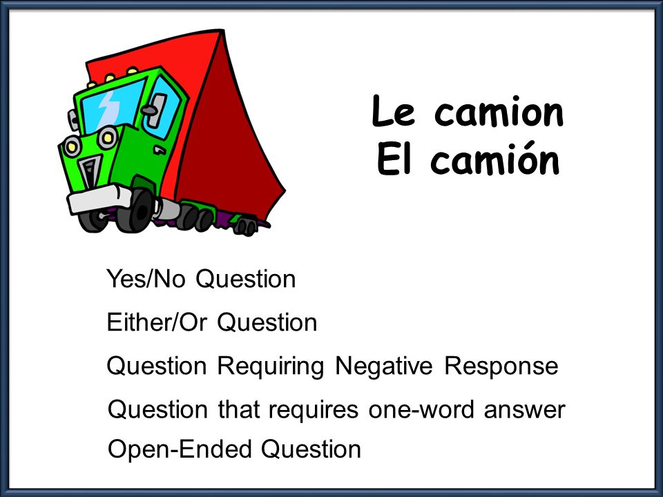 Le camion El camión Yes/No Question Either/Or Question Question Requiring Negative Response Question that requires one-word answer Open-Ended Question