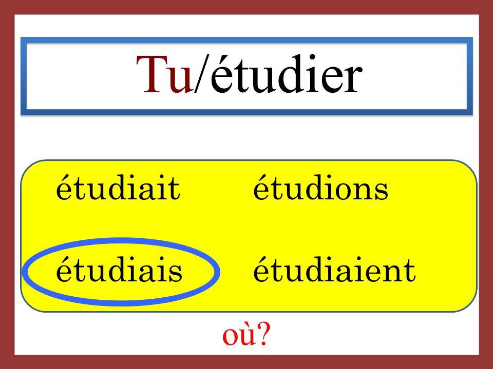 Tu/étudier étudiait étudions étudiais étudiaient où