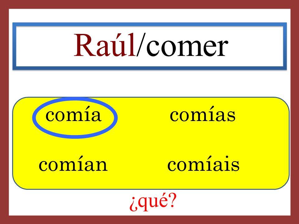 Raúl/comer comía comías comían comíais ¿qué