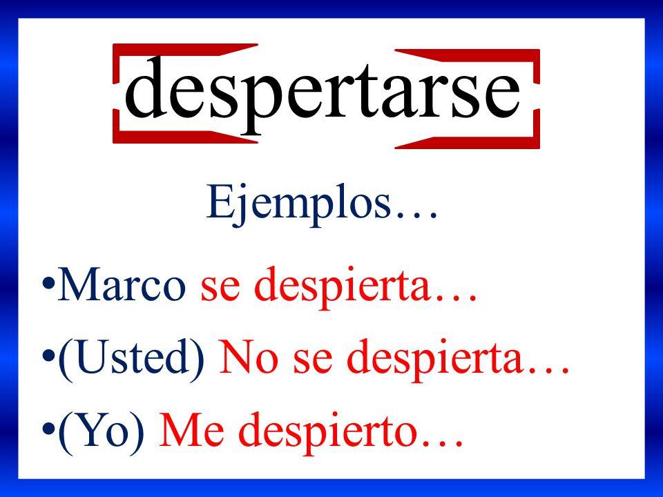 Marco se despierta… (Usted) No se despierta… (Yo) Me despierto… despertarse Ejemplos…