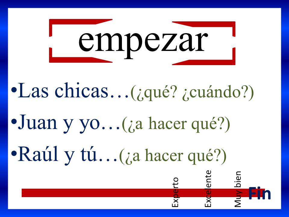 Las chicas… (¿qué? ¿cuándo?) Juan y yo… (¿a hacer qué?) Raúl y tú… (¿a hacer qué?) Fin empezar ExpertoExcelenteMuy bien