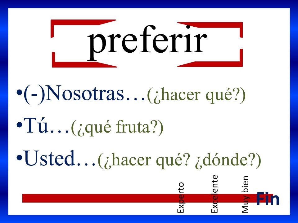 (-)Nosotras… (¿hacer qué?) Tú… (¿qué fruta?) Usted… (¿hacer qué? ¿dónde?) Fin preferir ExpertoExcelenteMuy bien