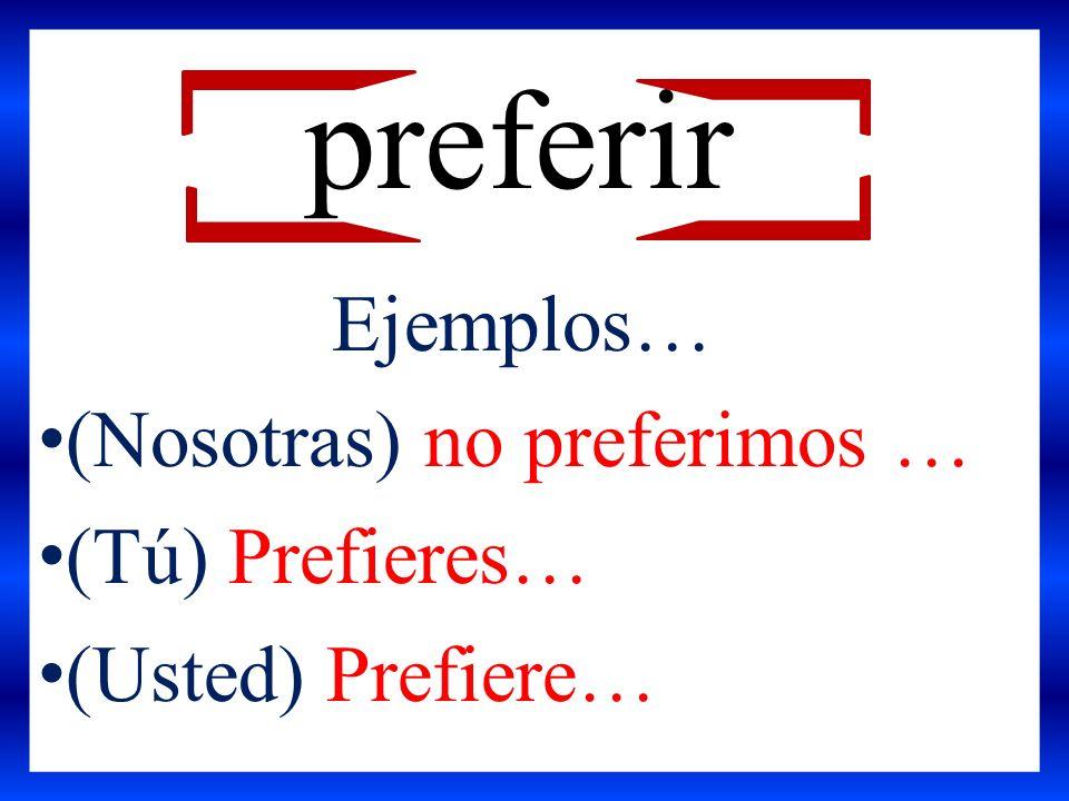 (Nosotras) no preferimos … (Tú) Prefieres… (Usted) Prefiere… preferir Ejemplos…
