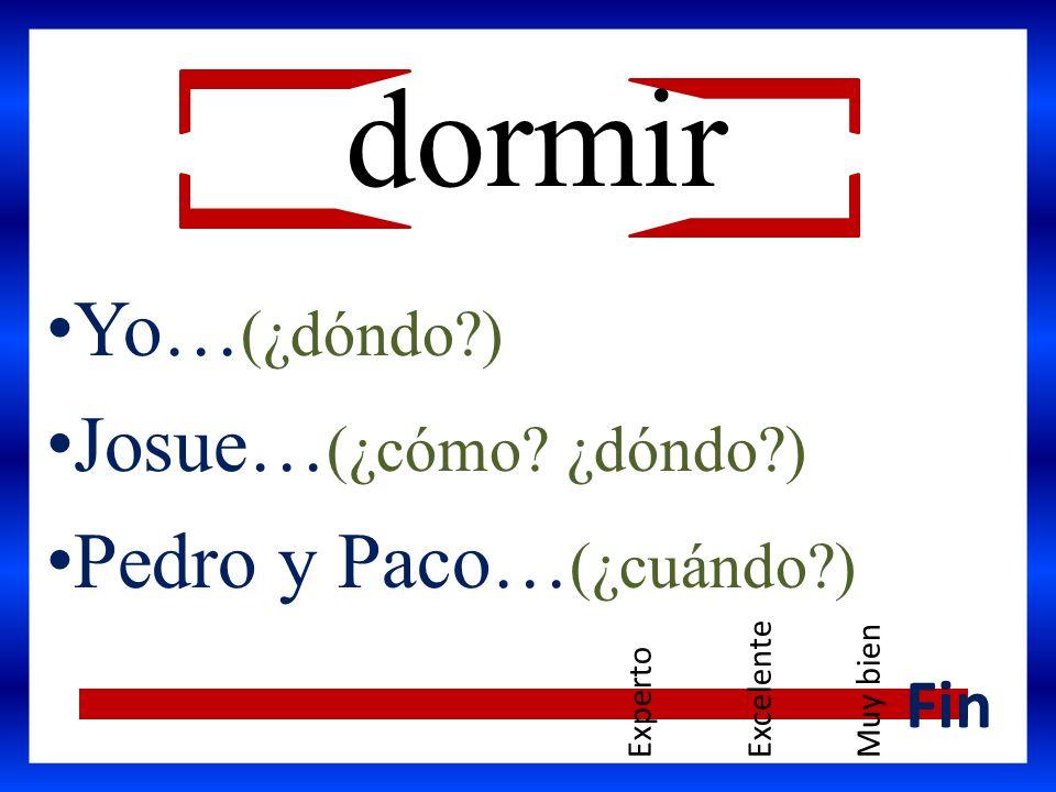 Yo… (¿dóndo?) Josue… (¿cómo? ¿dóndo?) Pedro y Paco… (¿cuándo?) Fin dormir ExpertoExcelenteMuy bien
