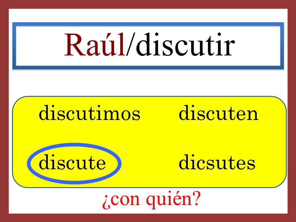Raúl/discutir discutimosdiscuten discute dicsutes ¿con quién