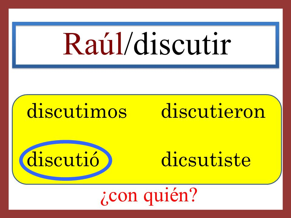 Raúl/discutir discutimosdiscutieron discutió dicsutiste ¿con quién?