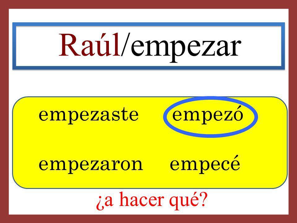 Raúl/empezar empezaste empezó empezaron empecé ¿a hacer qué
