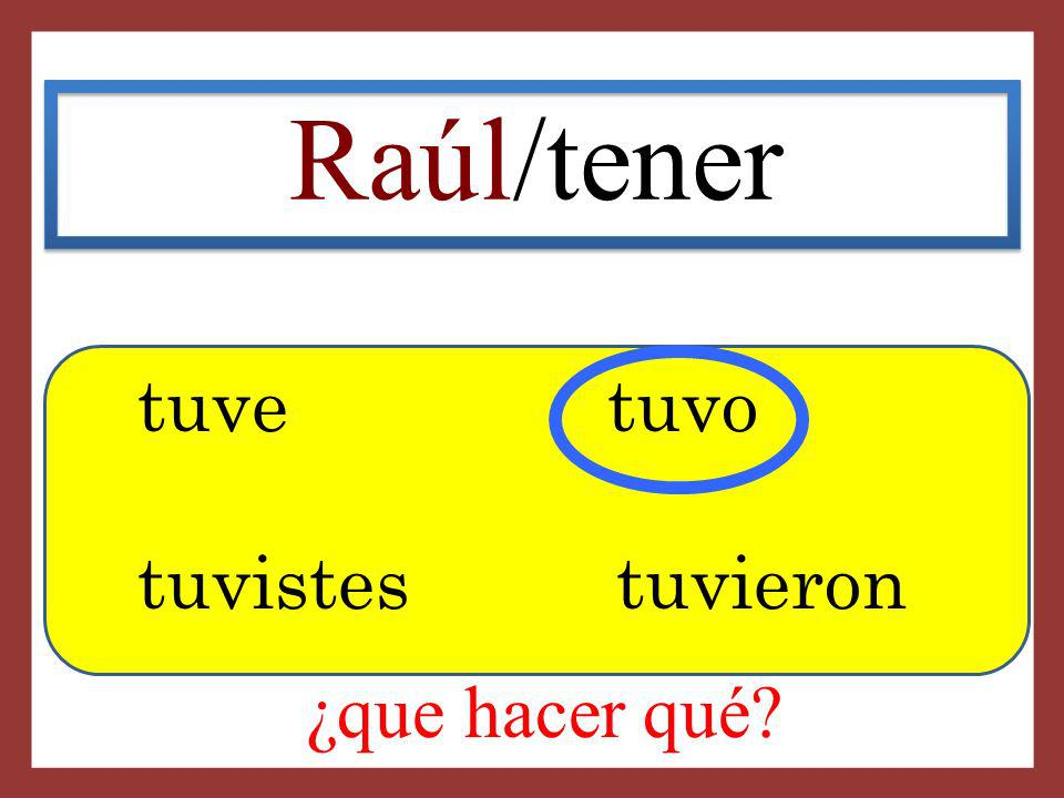 Raúl/tener tuve tuvo tuvistes tuvieron ¿que hacer qué
