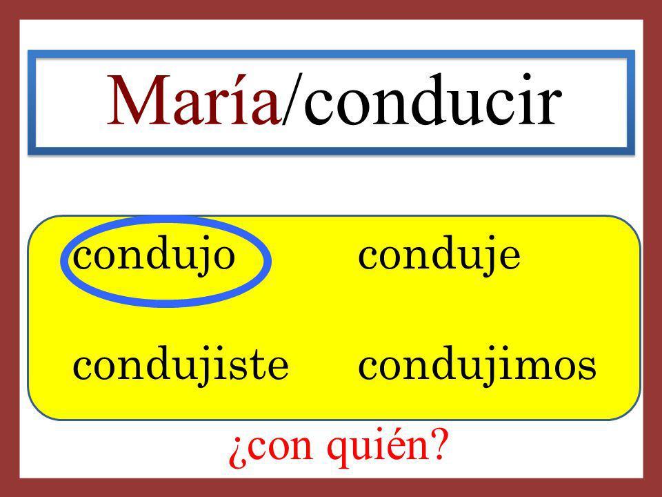 María/conducir condujo conduje condujiste condujimos ¿con quién