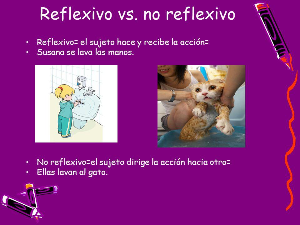 Reflexivo vs. no reflexivo Reflexivo= el sujeto hace y recibe la acción= Susana se lava las manos. No reflexivo=el sujeto dirige la acción hacia otro=