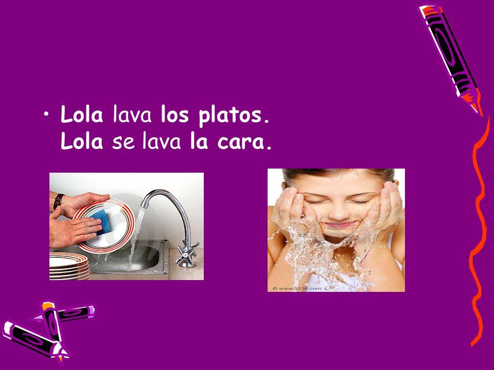 Lola lava los platos. Lola se lava la cara.