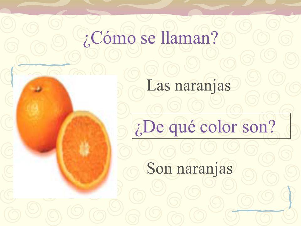 ¿Cómo se llaman? ¿De qué color son? Las naranjas Son naranjas