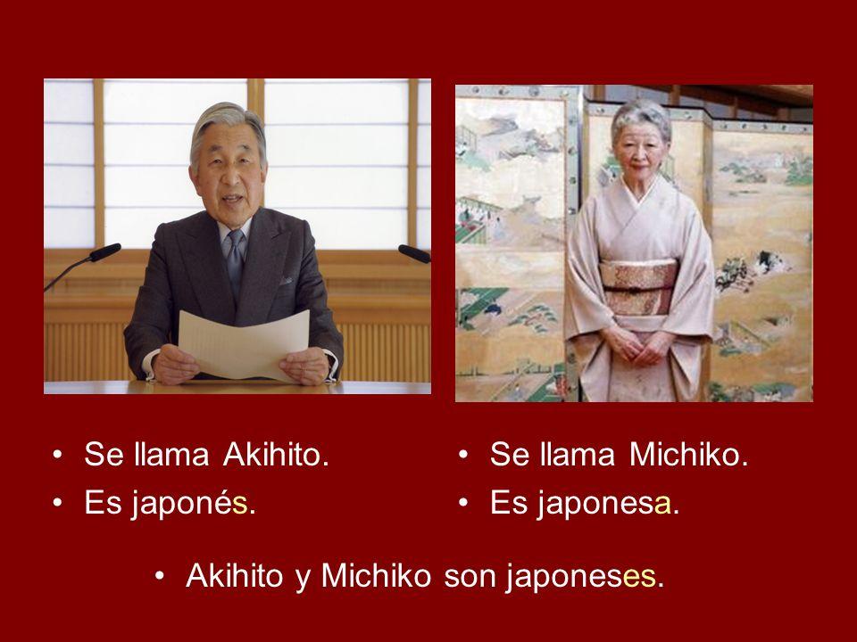 Se llama Akihito. Es japonés. Se llama Michiko. Es japonesa. Akihito y Michiko son japoneses.