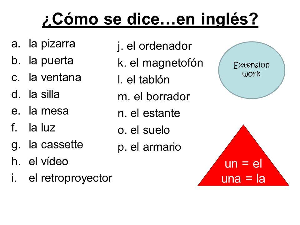 ¿Cómo se dice…en inglés? a.la pizarra b.la puerta c.la ventana d.la silla e.la mesa f.la luz g.la cassette h.el vídeo i.el retroproyector j. el ordena