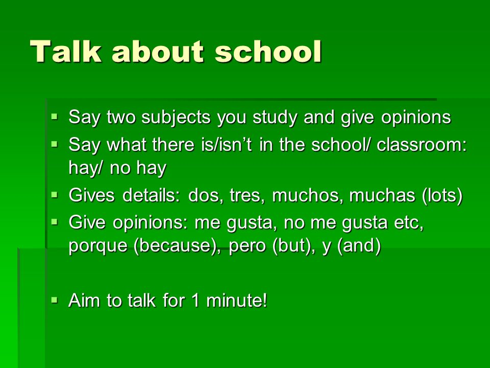 Talk about school Say two subjects you study and give opinions Say two subjects you study and give opinions Say what there is/isnt in the school/ classroom: hay/ no hay Say what there is/isnt in the school/ classroom: hay/ no hay Gives details: dos, tres, muchos, muchas (lots) Gives details: dos, tres, muchos, muchas (lots) Give opinions: me gusta, no me gusta etc, porque (because), pero (but), y (and) Give opinions: me gusta, no me gusta etc, porque (because), pero (but), y (and) Aim to talk for 1 minute.
