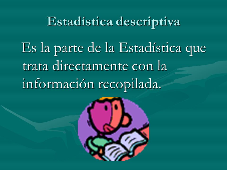Estadística Rama matemática que trata con la recopilación, ordenación, análisis y la presentación de hechos sujetos a apreciación numérica, como base