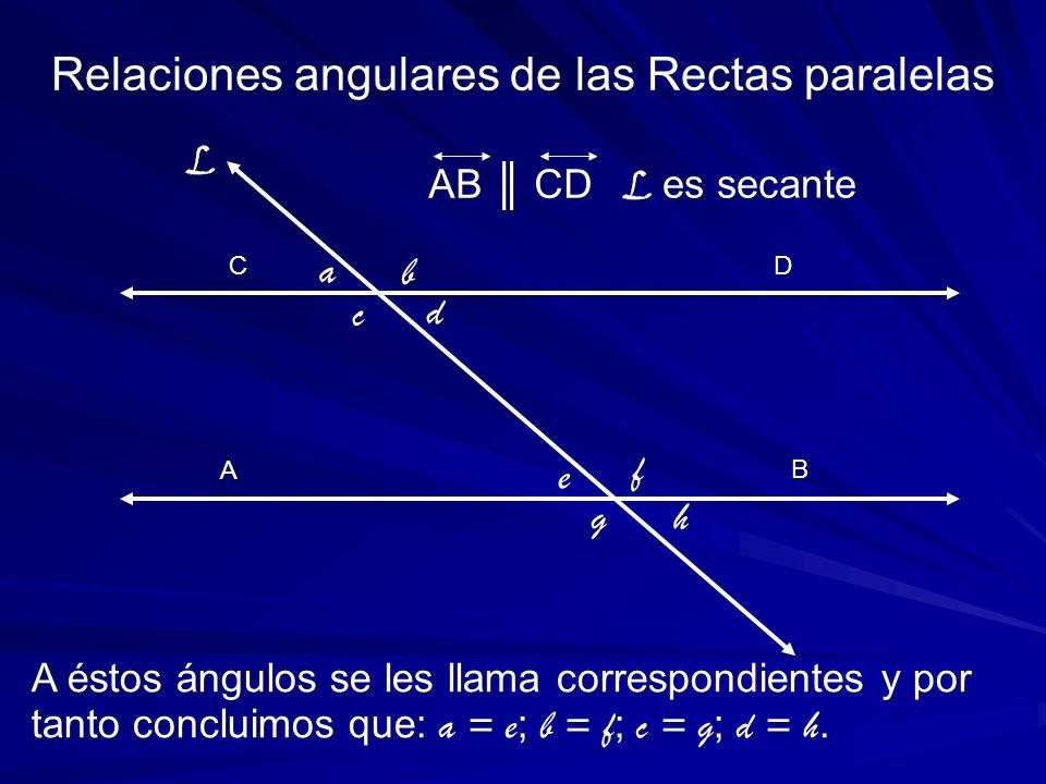 A C A éstos ángulos se les llama correspondientes y por tanto concluimos que: a = e ; b = f ; c = g ; d = h. Relaciones angulares de las Rectas parale