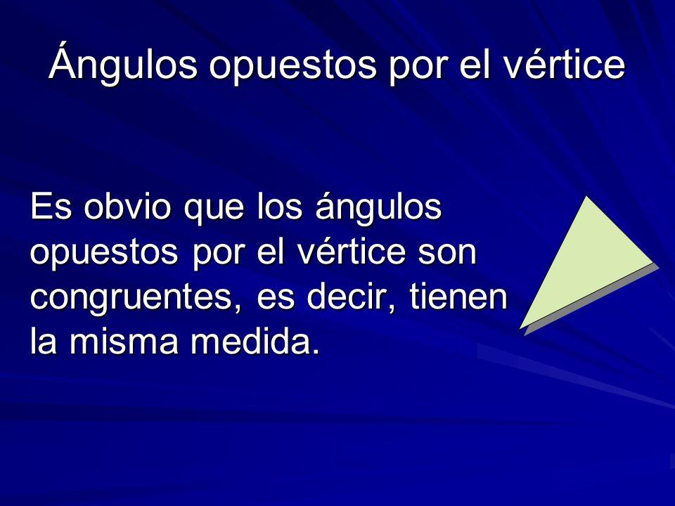 Ángulos opuestos por el vértice Es obvio que los ángulos opuestos por el vértice son congruentes, es decir, tienen la misma medida.