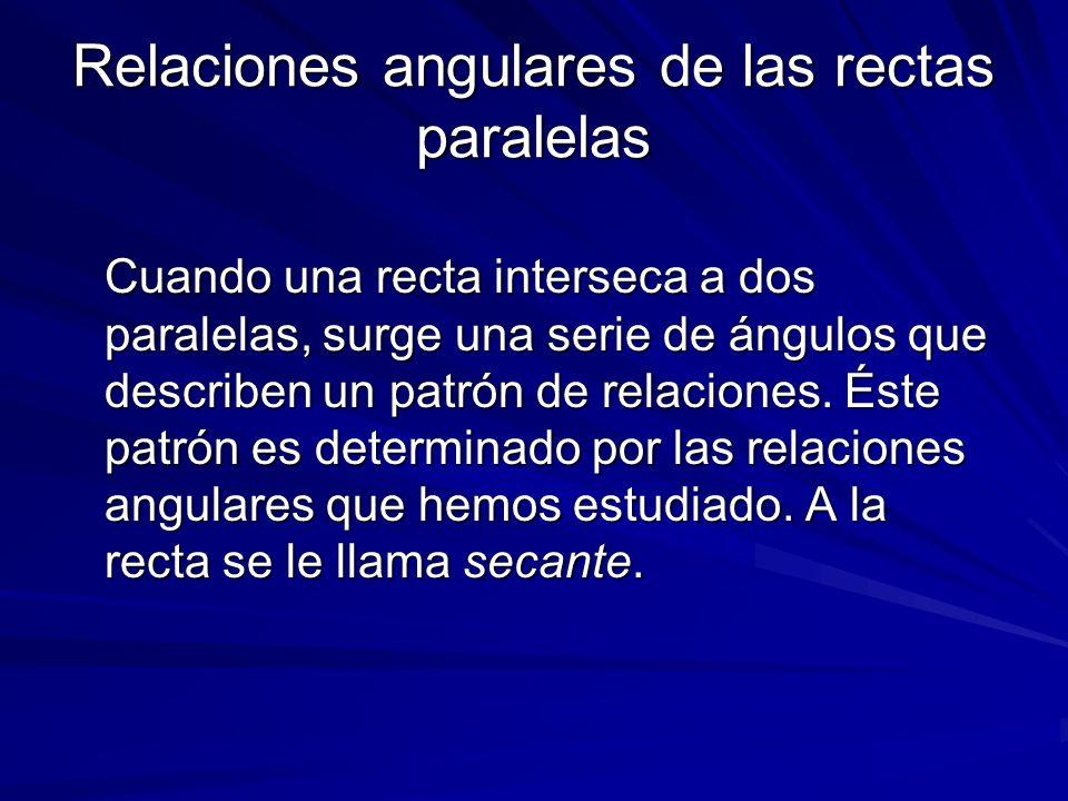 Relaciones angulares de las rectas paralelas Cuando una recta interseca a dos paralelas, surge una serie de ángulos que describen un patrón de relacio