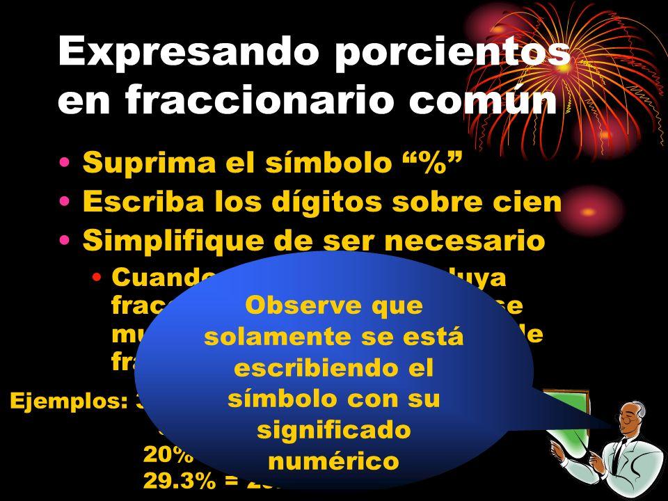 Expresando porcientos en fraccionario común Suprima el símbolo % Escriba los dígitos sobre cien Simplifique de ser necesario Cuando el porciento incluya fraccionarios, sugiero que se muestre como razón en vez de fraccionario común Ejemplos: 39% = 39/100 9% = 9/100 20% = 20/100 = 1/5 29.3% = 29.3/100 Observe que solamente se está escribiendo el símbolo con su significado numérico