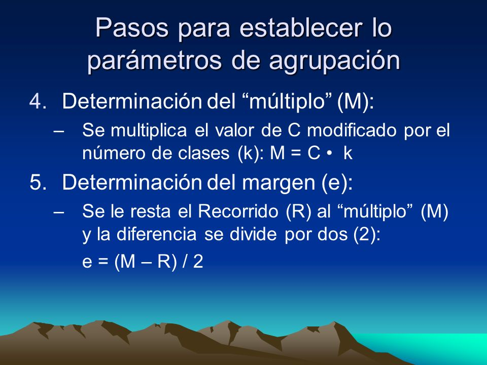 Pasos para establecer lo parámetros de agrupación 4.Determinación del múltiplo (M): –Se multiplica el valor de C modificado por el número de clases (k): M = C k 5.Determinación del margen (e): –Se le resta el Recorrido (R) al múltiplo (M) y la diferencia se divide por dos (2): e = (M – R) / 2