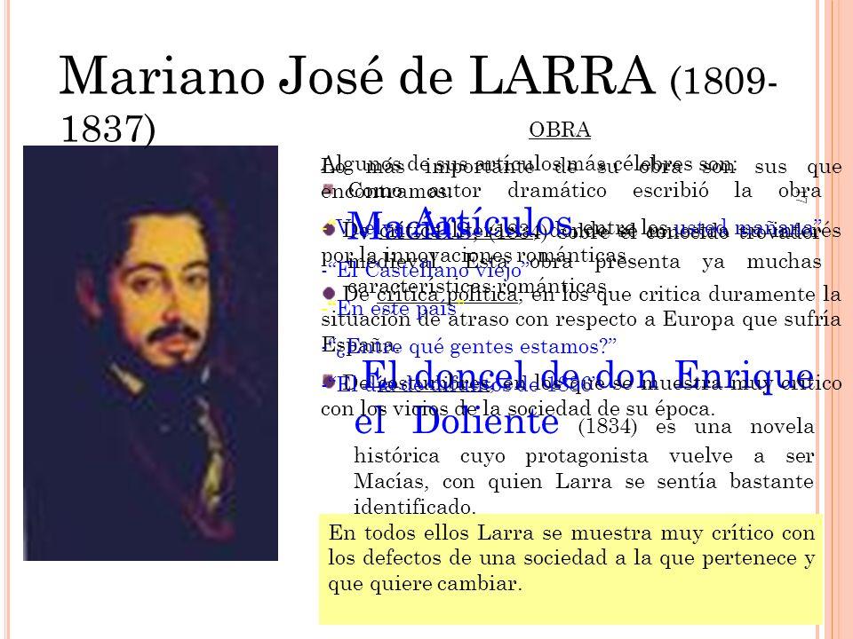 17 Mariano José de LARRA (1809- 1837) Como autor dramático escribió la obra Macías, (1834) sobre el conocido trovador medieval. Esta obra presenta ya