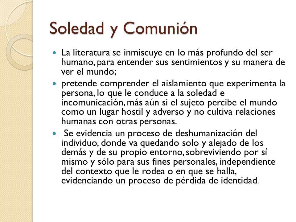 Soledad y Comunión La literatura se inmiscuye en lo más profundo del ser humano, para entender sus sentimientos y su manera de ver el mundo; pretende