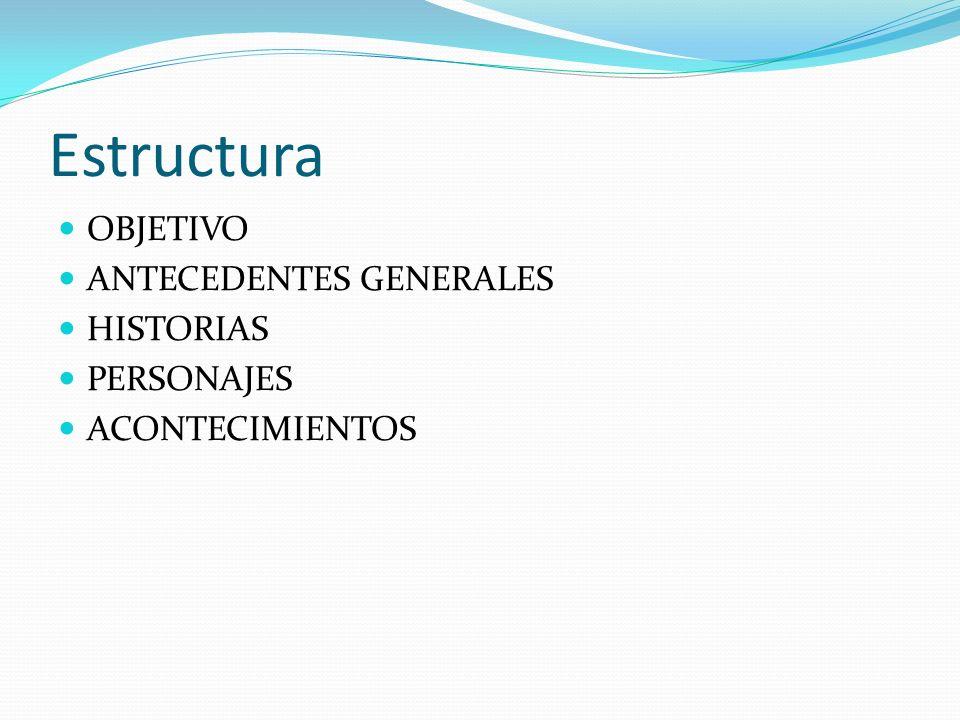 Estructura OBJETIVO ANTECEDENTES GENERALES HISTORIAS PERSONAJES ACONTECIMIENTOS