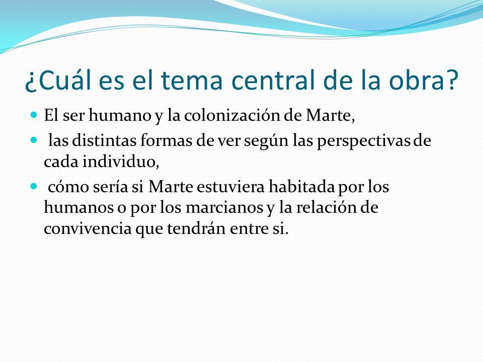 ¿Cuál es el tema central de la obra? El ser humano y la colonización de Marte, las distintas formas de ver según las perspectivas de cada individuo, c
