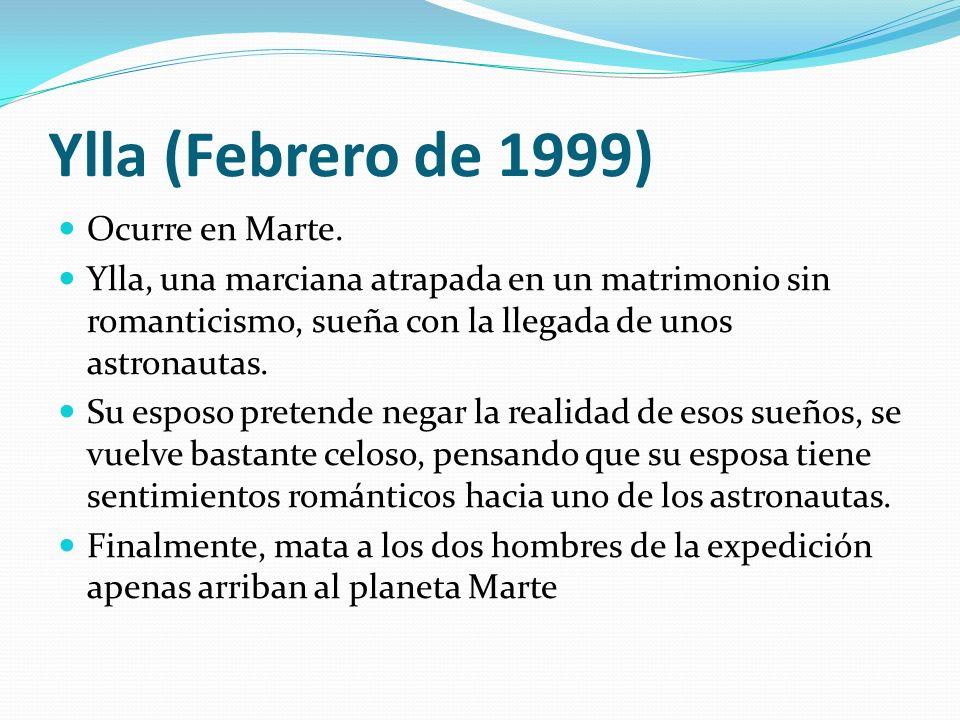 Ylla (Febrero de 1999) Ocurre en Marte. Ylla, una marciana atrapada en un matrimonio sin romanticismo, sueña con la llegada de unos astronautas. Su es