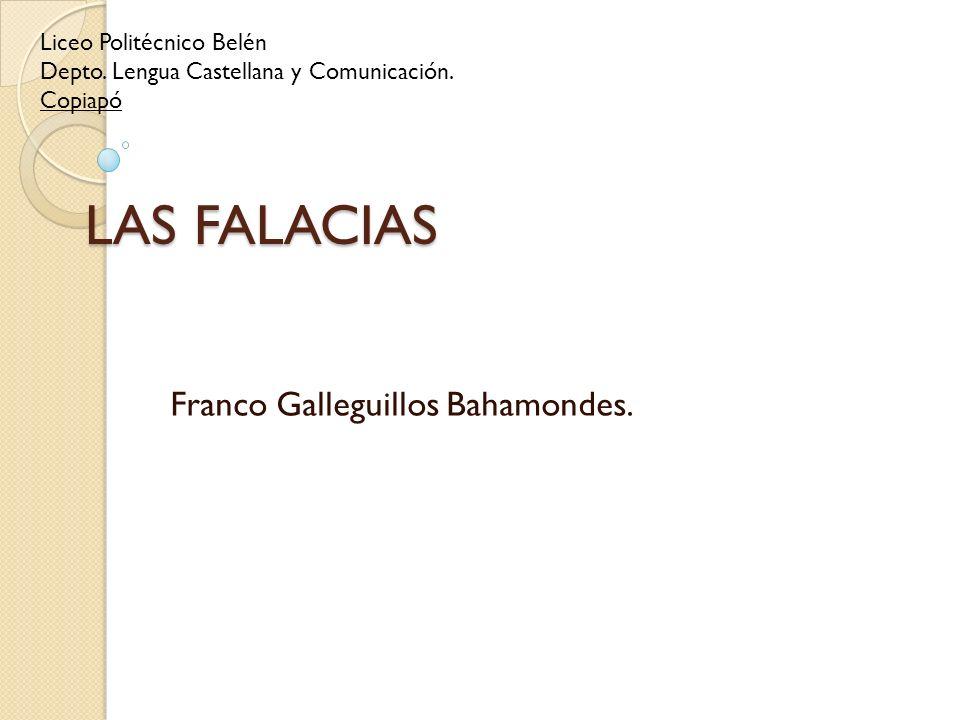 LAS FALACIAS Franco Galleguillos Bahamondes. Liceo Politécnico Belén Depto. Lengua Castellana y Comunicación. Copiapó
