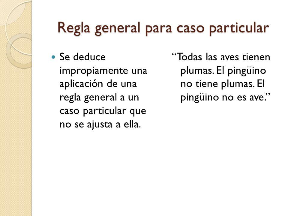 Regla general para caso particular Se deduce impropiamente una aplicación de una regla general a un caso particular que no se ajusta a ella. Todas las
