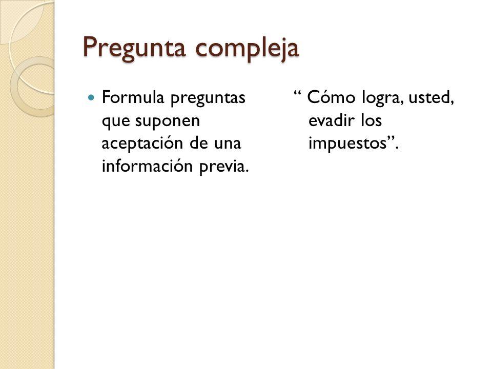Pregunta compleja Formula preguntas que suponen aceptación de una información previa. Cómo logra, usted, evadir los impuestos.